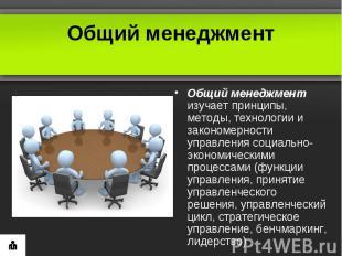 Общий менеджментОбщий менеджмент изучает принципы, методы, технологии и закономе