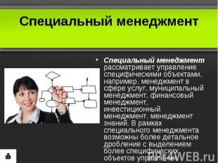 Специальный менеджментСпециальный менеджмент рассматривает управление специфичес