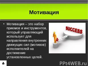 МотивацияМотивация– это набор приемов и инструментов, который управляющий