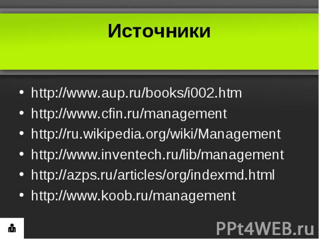 Источникиhttp://www.aup.ru/books/i002.htmhttp://www.cfin.ru/managementhttp://ru.wikipedia.org/wiki/Managementhttp://www.inventech.ru/lib/managementhttp://azps.ru/articles/org/indexmd.htmlhttp://www.koob.ru/management