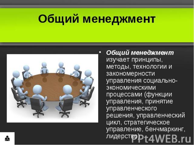 Общий менеджментОбщий менеджмент изучает принципы, методы, технологии и закономерности управления социально-экономическими процессами (функции управления, принятие управленческого решения, управленческий цикл, стратегическое управление, бенчмаркинг,…