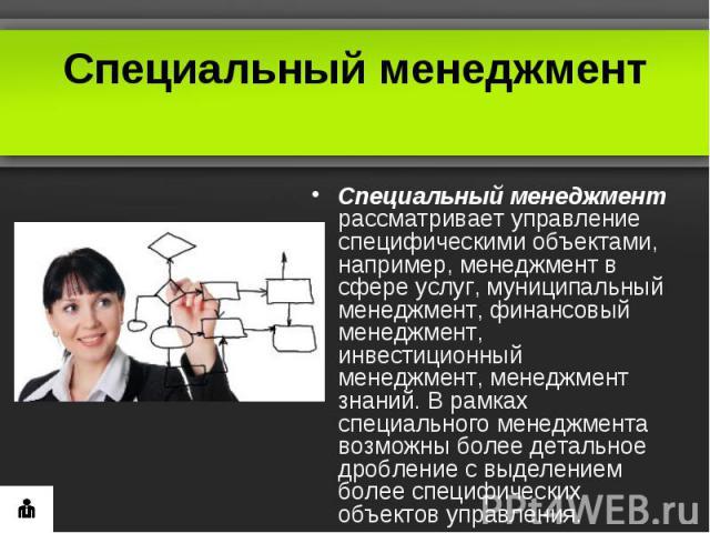 Специальный менеджментСпециальный менеджмент рассматривает управление специфическими объектами, например, менеджмент в сфере услуг, муниципальный менеджмент, финансовый менеджмент, инвестиционный менеджмент, менеджмент знаний. В рамках специального …