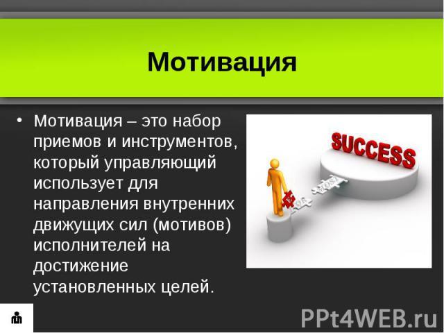 МотивацияМотивация– это набор приемов и инструментов, который управляющий использует для направления внутренних движущих сил (мотивов) исполнителей на достижение установленных целей.