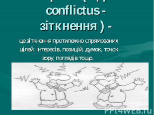 Конфлікт (від лат. conflictus - зіткнення ) - це зіткнення протилежно спрямовани
