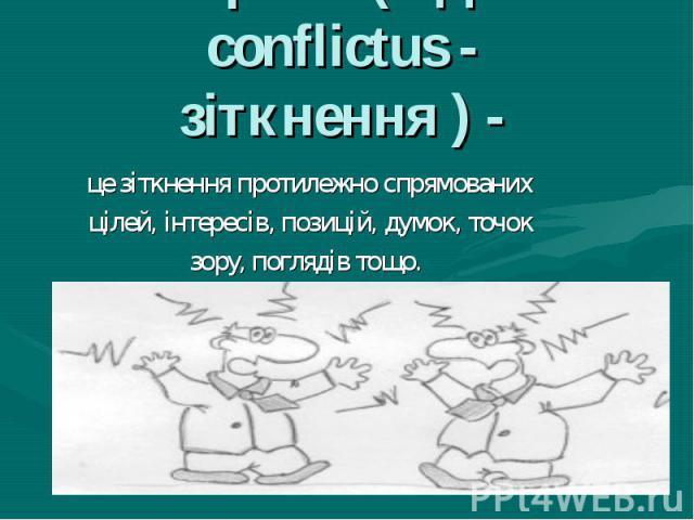 Конфлікт (від лат. conflictus - зіткнення ) - це зіткнення протилежно спрямованих цілей, інтересів, позицій, думок, точок зору, поглядів тощо.