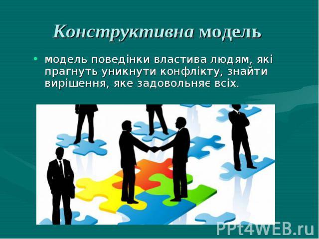 Конструктивна модель модель поведінки властива людям, які прагнуть уникнути конфлікту, знайти вирішення, яке задовольняє всіх.