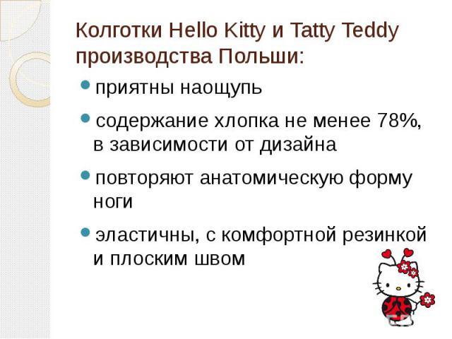 Колготки Hello Kitty и Tatty Teddy производства Польши:приятны наощупьсодержание хлопка не менее 78%, в зависимости от дизайнаповторяют анатомическую форму ногиэластичны, с комфортной резинкой и плоским швом