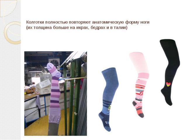 Колготки полностью повторяют анатомическую форму ноги (их толщина больше на икрах, бедрах и в талии)
