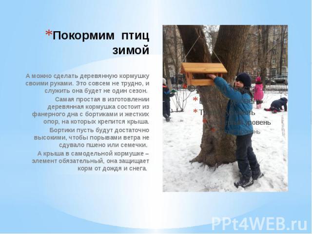 Покормим птиц зимой А можно сделать деревянную кормушку своими руками. Это совсем не трудно, и служить она будет не один сезон. Cамая простая в изготовлении деревянная кормушка состоит из фанерного дна с бортиками и жестких опор, на которых крепится…