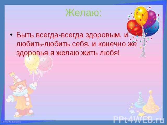 Желаю: Быть всегда-всегда здоровым, и любить-любить себя, и конечно же здоровья я желаю жить любя!