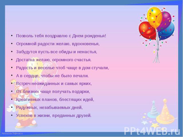 Позволь тебя поздравлю с Днем рожденья! Огромной радости желаю, вдохновенья, Забудутся пусть все обиды и ненастья, Достатка желаю, огромного счастья. Радость и веселье чтоб чаще в дом стучали, А в сердце, чтобы не было печали. Встреч неожиданных и с…
