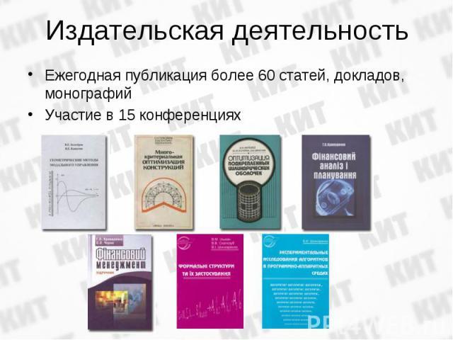 Ежегодная публикация более 60 статей, докладов, монографийЕжегодная публикация более 60 статей, докладов, монографийУчастие в 15 конференциях