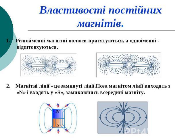 1. Різнойменні магнітні полюси притягуються, а одноіменні - відштовхуються. 1. Різнойменні магнітні полюси притягуються, а одноіменні - відштовхуються. 2. Магнітні лінії - це замкнуті лінії.Поза магнітом лінії виходять з «N» і входять у «S», замикаю…