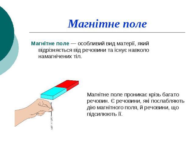 Магнітне поле Магнітне поле — особливий вид матерії, який відрізняється від речовини та існує навколо намагнічених тіл.