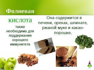 Фолиевая Она содержится в печени, орехах, шпинате, ржаной муке и какао-порошке.