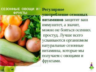 СЕЗОННЫЕ ОВОЩИ И ФРУКТЫ Регулярное употребление сезонных витаминов защитит ваш и