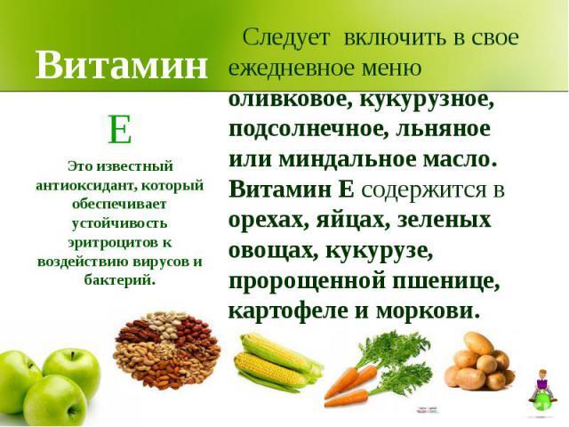 Витамин Следует включить в свое ежедневное меню оливковое, кукурузное, подсолнечное, льняное или миндальное масло. Витамин Е содержится в орехах, яйцах, зеленых овощах, кукурузе, пророщенной пшенице, картофеле и моркови.