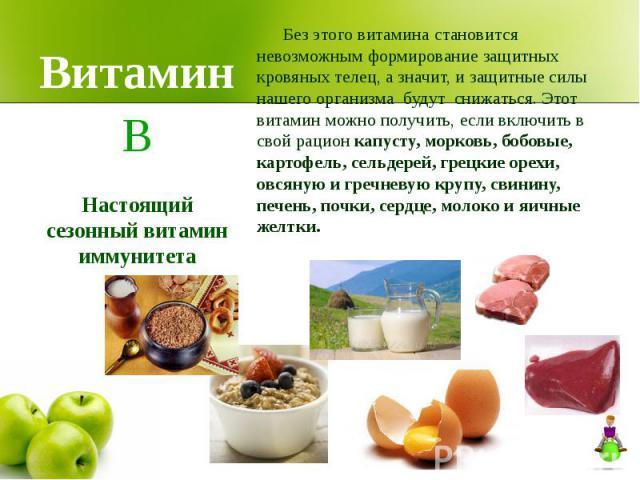 Витамин Без этого витамина становится невозможным формирование защитных кровяных телец, а значит, и защитные силы нашего организма будут снижаться. Этот витамин можно получить, если включить в свой рацион капусту, морковь, бобовые, картофель, сельде…