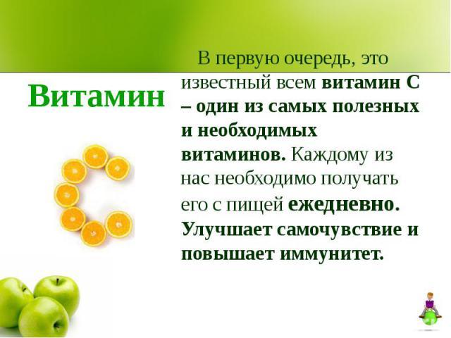 В первую очередь, это известный всем витамин С – один из самых полезных и необходимых витаминов. Каждому из нас необходимо получать его с пищей ежедневно. Улучшает самочувствие и повышает иммунитет.