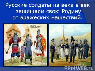Русские солдаты из века в век защищали свою Родину от вражеских нашествий.