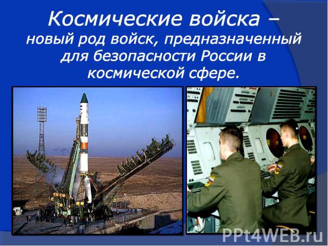 Космические войска –новый род войск, предназначенныйдля безопасности России вкосмической сфере.