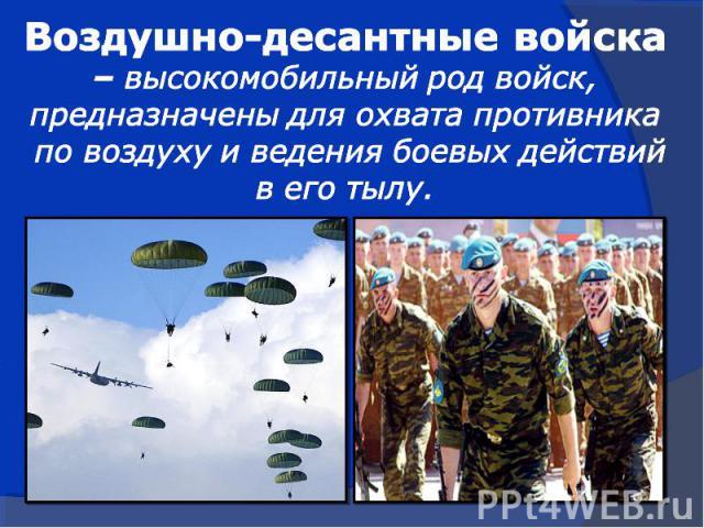 Воздушно-десантные войска – высокомобильный род войск,предназначены для охвата противника по воздуху и ведения боевых действийв его тылу.