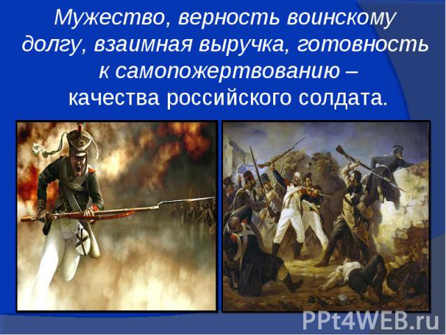 Мужество, верность воинскомудолгу, взаимная выручка, готовность к самопожертвованию – качества российского солдата.