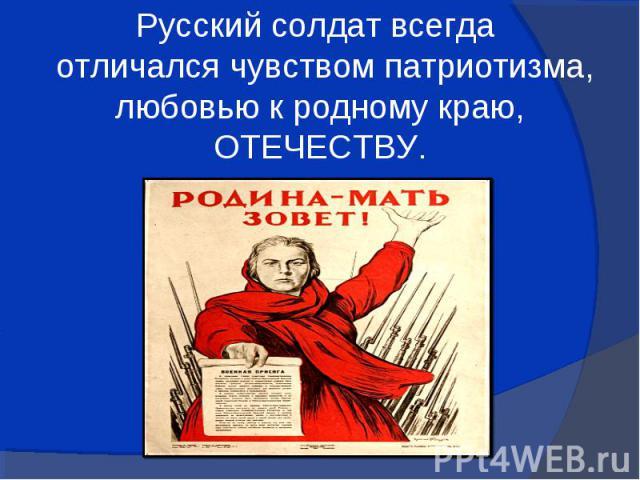 Русский солдат всегда отличался чувством патриотизма, любовью к родному краю, ОТЕЧЕСТВУ.