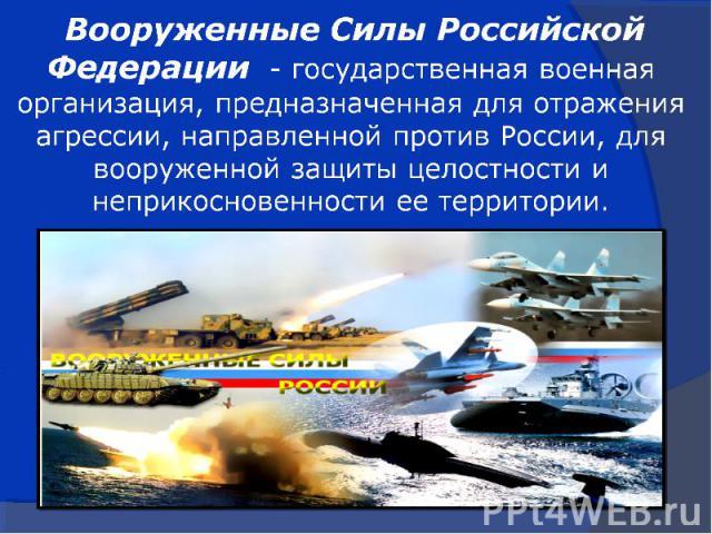 Вооруженные Силы Российской Федерации - государственная военная организация, предназначенная для отражения агрессии, направленной против России, для вооруженной защиты целостности и неприкосновенности ее территории.