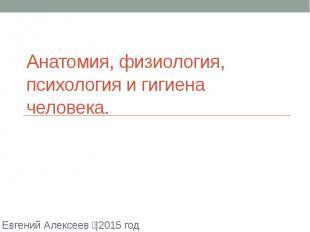 Анатомия, физиология, психология и гигиена человека. Евгений Алексеев |2015 год