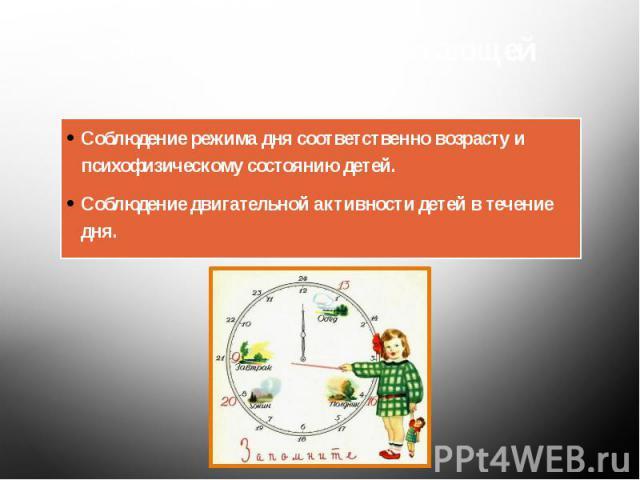 Основа здоровьесберегающей системы: Соблюдение режима дня соответственно возрасту и психофизическому состоянию детей. Соблюдение двигательной активности детей в течение дня.