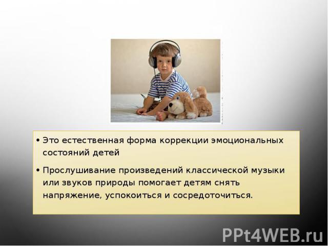 Музыкотерапия: Это естественная форма коррекции эмоциональных состояний детей Прослушивание произведений классической музыки или звуков природы помогает детям снять напряжение, успокоиться и сосредоточиться.