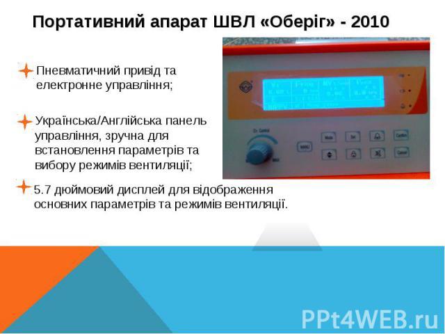 Пневматичний привід та електронне управління;Українська/Англійська панель управління, зручна для встановлення параметрів та вибору режимів вентиляції;5.7 дюймовий дисплей для відображення основних параметрів та режимів вентиляції