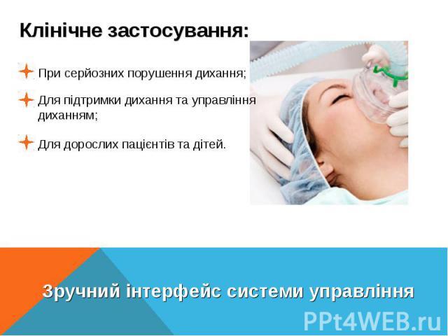 Клінічне застосування:При серйозних порушення дихання;Для підтримки дихання та управління диханням;Для дорослих пацієнтів та дітей.Зручний інтерфейс системи управління