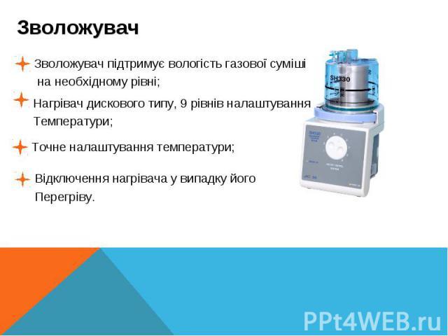 Зволожувач на необхідному рівні;Зволожувач підтримує вологість газової сумішіНагрівач дискового типу, 9 рівнів налаштування Температури; Точне налаштування температури;Відключення нагрівача у випадку його Перегріву.