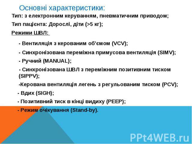 Тип: з електронним керуванням, пневматичним приводом;Тип: з електронним керуванням, пневматичним приводом;Тип пацієнта: Дорослі, діти (>5 кг); Режими ШВЛ: - Вентиляція з керованим об'ємом (VCV);- Синхронізована переміжна примусова вентиляція (SIM…