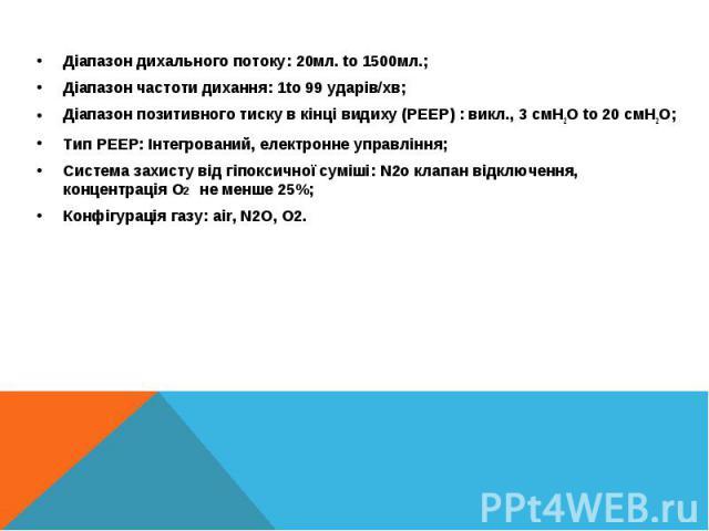 Діапазон дихального потоку: 20мл. to 1500мл.;Діапазон дихального потоку: 20мл. to 1500мл.;Діапазон частоти дихання: 1to 99 ударів/хв;Діапазон позитивного тиску в кінці видиху (PEEP) : викл., 3 cмH2O to 20 cмH2O;Тип PEEP: Інтегрований, електронне упр…