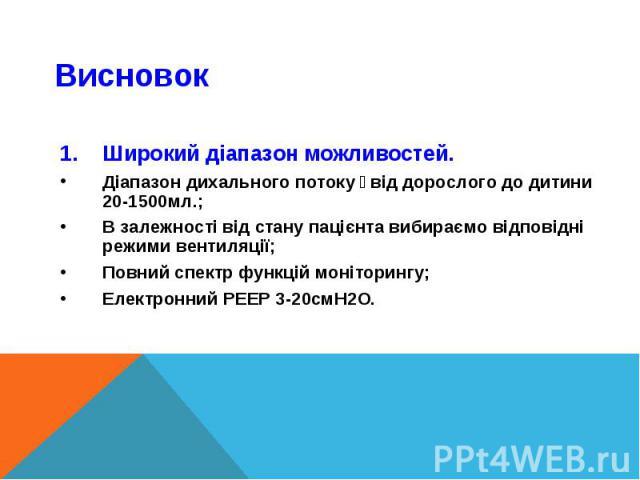 Широкий діапазон можливостей.Широкий діапазон можливостей.Діапазон дихального потоку:від дорослого до дитини 20-1500мл.;В залежності від стану пацієнта вибираємо відповідні режими вентиляції;Повний спектр функцій моніторингу;Електронний PEEP 3-20смH2O.