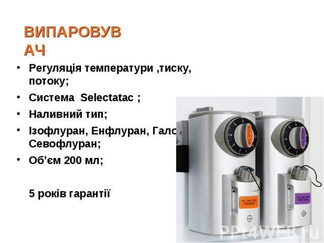 Регуляція температури ,тиску, потоку;Регуляція температури ,тиску, потоку;Система Selectatac ; Наливний тип;Ізофлуран, Енфлуран, Галотан, Севофлуран;Об'єм 200 мл; 5 років гарантії