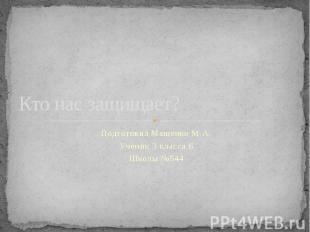 Кто нас защищает? Подготовил Мащенко М.А. Ученик 3 класса Б Школы №544