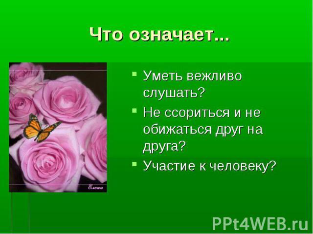 Уметь вежливо слушать? Уметь вежливо слушать? Не ссориться и не обижаться друг на друга? Участие к человеку?