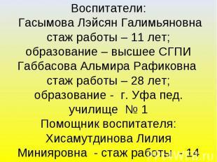 Воспитатели: Гасымова Лэйсян Галимьяновна стаж работы – 11 лет; образование – вы