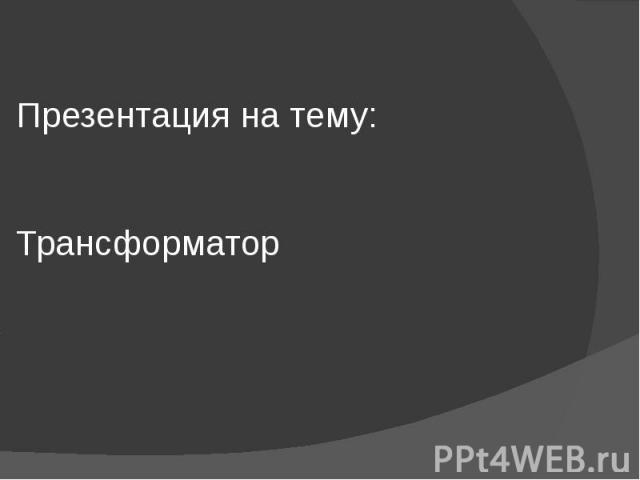 Презентация на тему: Трансформатор