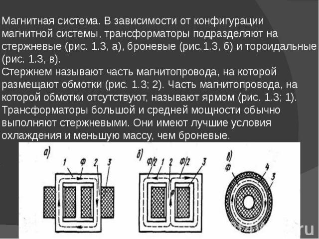 Магнитная система. В зависимости от конфигурации магнитной системы, трансформаторы подразделяют на стержневые (рис. 1.3, а), броневые (рис.1.3, б) и тороидальные (рис. 1.3, в). Стержнем называют часть магнитопровода, на которой размещают обмотки (ри…