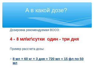 Дозировка рекомендуемая ВООЗ: Дозировка рекомендуемая ВООЗ: 4 - 8 мл\кг\сутки од