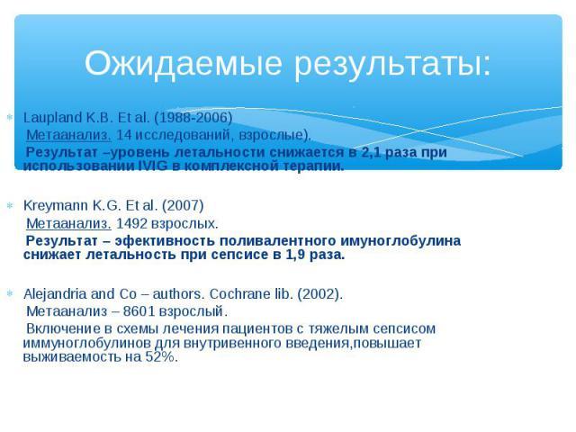 Laupland K.B. Et al. (1988-2006) Laupland K.B. Et al. (1988-2006) Метаанализ. 14 исследований, взрослые). Результат –уровень летальности снижается в 2,1 раза при использовании IVIG в комплексной терапии. Kreymann K.G. Et al. (2007) Метаанализ. 1492 …