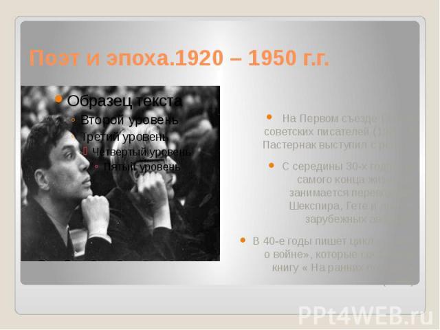 Поэт и эпоха.1920 – 1950 г.г. На Первом съезде Союза советских писателей (1934 г.) Пастернак выступил с речью. С середины 30-х годов до самого конца жизни он занимается переводами Шекспира, Гете и других зарубежных авторов. В 40-е годы пишет цикл «С…