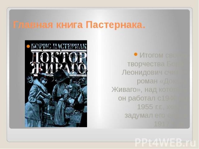 Главная книга Пастернака. Итогом своего творчества Борис Леонидович считал роман «Доктор Живаго», над которым он работал с1946 по 1955 г.г., хотя и задумал его еще в 1917 году.