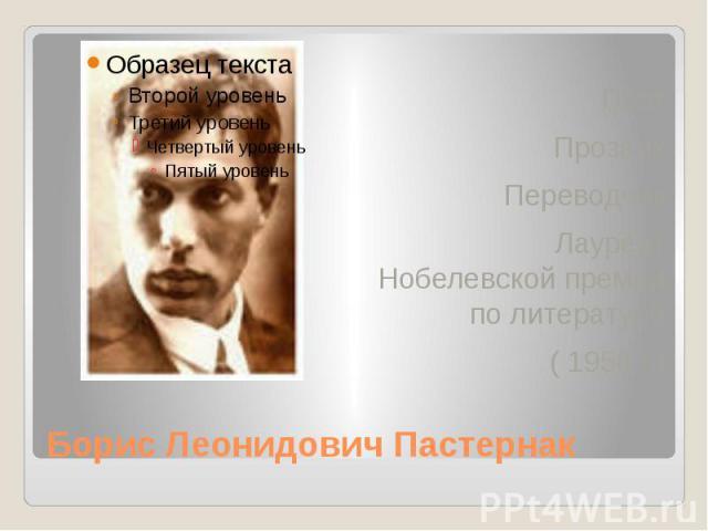 Борис Леонидович Пастернак Поэт Прозаик Переводчик Лауреат Нобелевской премии по литературе ( 1958 г.)