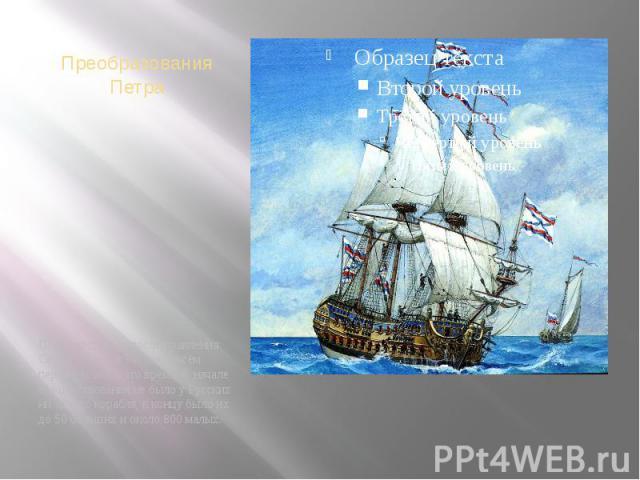 Преобразования Петра Пётр царствовал после правления Софьи 36 лет, и Россия совсем переменилась в это время. В начале его царствования не было у Русских ни одного корабля, к концу было их до 50 больших и около 800 малых.